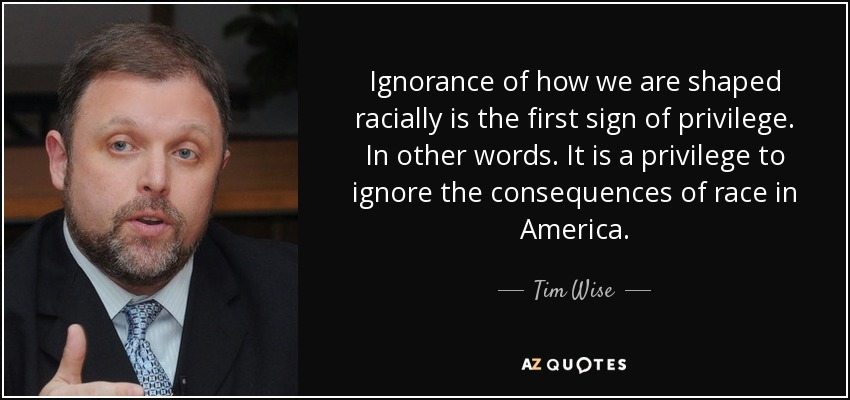 Ignorance of how we are shaped racially is the first sign of privilege. In other words. It is a privilege to ignore the consequences of race in America. - Tim Wise