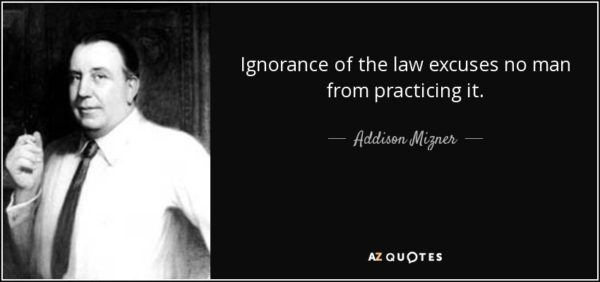 Ignorance of the law excuses no man from practicing it. - Addison Mizner