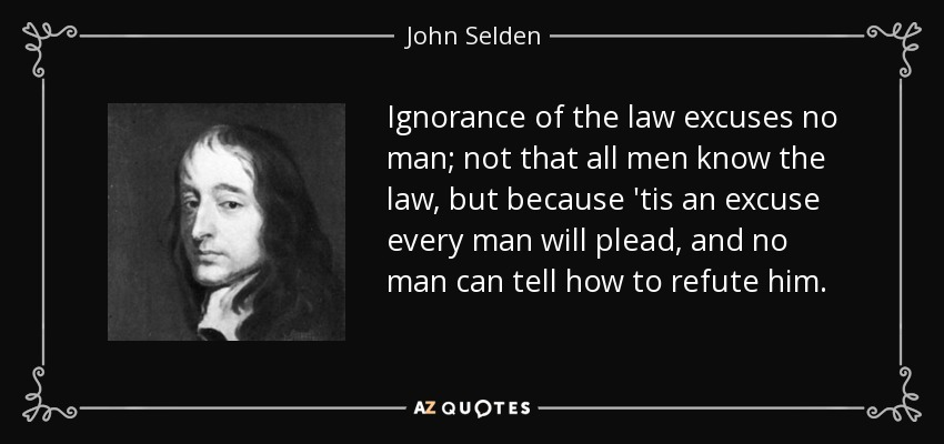 Ignorance of the law excuses no man; not that all men know the law, but because 'tis an excuse every man will plead, and no man can tell how to refute him. - John Selden