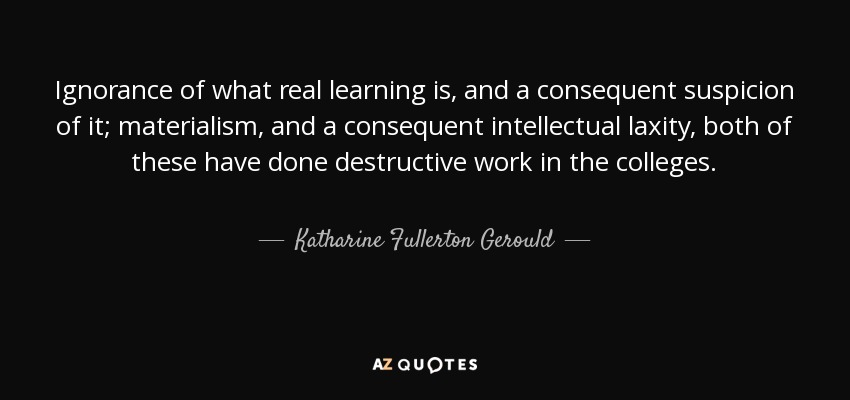 Ignorance of what real learning is, and a consequent suspicion of it; materialism, and a consequent intellectual laxity, both of these have done destructive work in the colleges. - Katharine Fullerton Gerould