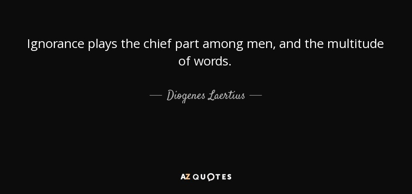 Ignorance plays the chief part among men, and the multitude of words. - Diogenes Laertius