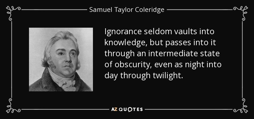 Ignorance seldom vaults into knowledge, but passes into it through an intermediate state of obscurity, even as night into day through twilight. - Samuel Taylor Coleridge