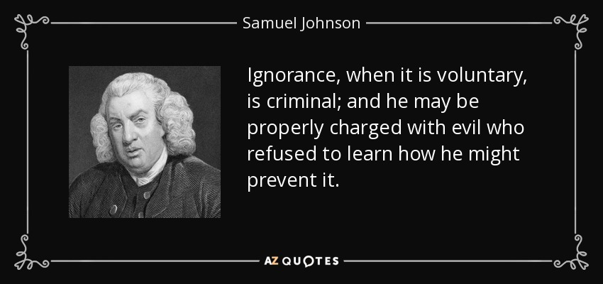 Ignorance, when it is voluntary, is criminal; and he may be properly charged with evil who refused to learn how he might prevent it. - Samuel Johnson