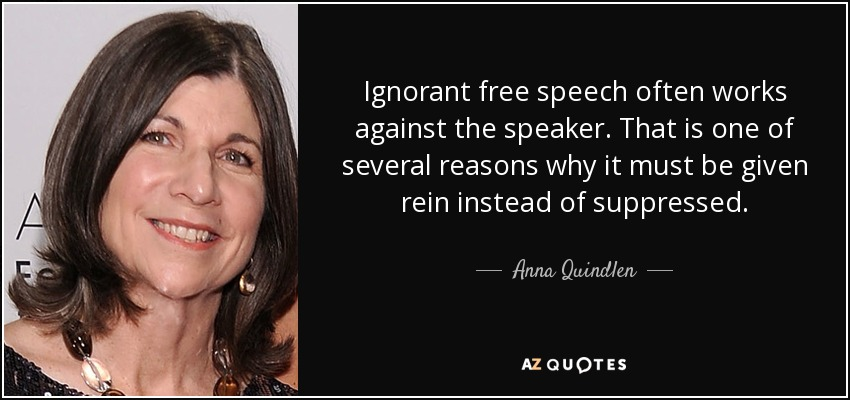 Ignorant free speech often works against the speaker. That is one of several reasons why it must be given rein instead of suppressed. - Anna Quindlen