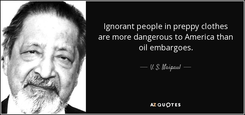 Ignorant people in preppy clothes are more dangerous to America than oil embargoes. - V. S. Naipaul