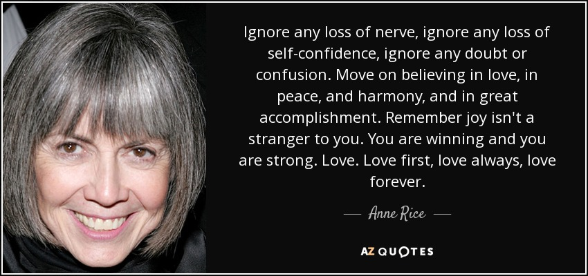 Ignore any loss of nerve, ignore any loss of self-confidence, ignore any doubt or confusion. Move on believing in love, in peace, and harmony, and in great accomplishment. Remember joy isn't a stranger to you. You are winning and you are strong. Love. Love first, love always, love forever. - Anne Rice