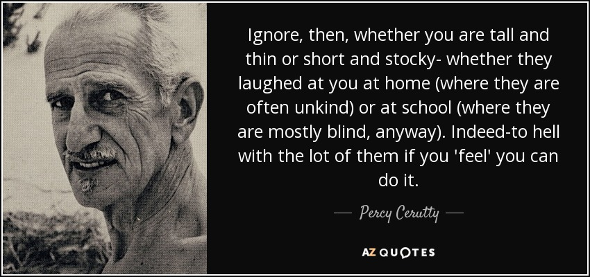 Ignore, then, whether you are tall and thin or short and stocky- whether they laughed at you at home (where they are often unkind) or at school (where they are mostly blind, anyway). Indeed-to hell with the lot of them if you 'feel' you can do it. - Percy Cerutty