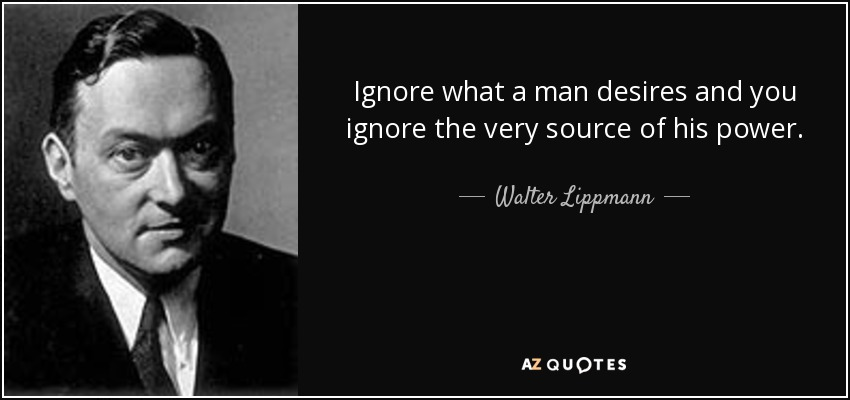 Ignore what a man desires and you ignore the very source of his power. - Walter Lippmann