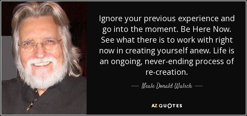 Ignore your previous experience and go into the moment. Be Here Now. See what there is to work with right now in creating yourself anew. Life is an ongoing, never-ending process of re-creation. - Neale Donald Walsch