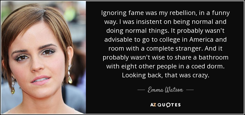 Ignoring fame was my rebellion, in a funny way. I was insistent on being normal and doing normal things. It probably wasn't advisable to go to college in America and room with a complete stranger. And it probably wasn't wise to share a bathroom with eight other people in a coed dorm. Looking back, that was crazy. - Emma Watson