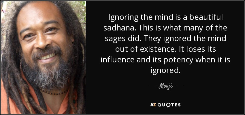 Ignoring the mind is a beautiful sadhana. This is what many of the sages did. They ignored the mind out of existence. It loses its influence and its potency when it is ignored. - Mooji