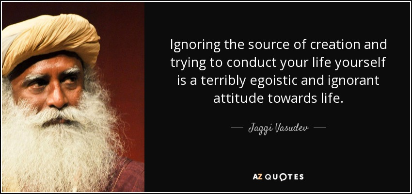 Ignoring the source of creation and trying to conduct your life yourself is a terribly egoistic and ignorant attitude towards life. - Jaggi Vasudev