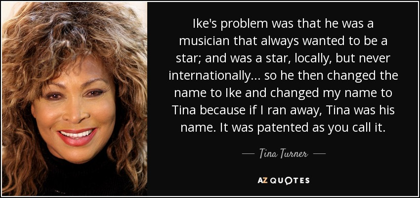 Ike's problem was that he was a musician that always wanted to be a star; and was a star, locally, but never internationally... so he then changed the name to Ike and changed my name to Tina because if I ran away, Tina was his name. It was patented as you call it. - Tina Turner