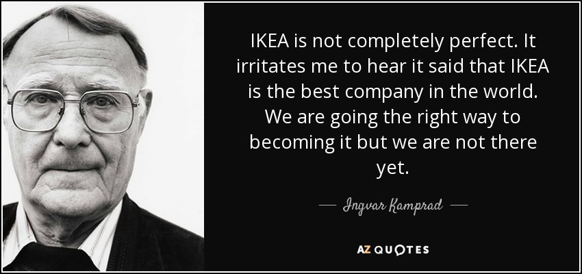 IKEA is not completely perfect. It irritates me to hear it said that IKEA is the best company in the world. We are going the right way to becoming it but we are not there yet. - Ingvar Kamprad