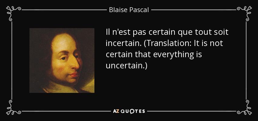 Il n'est pas certain que tout soit incertain. (Translation: It is not certain that everything is uncertain.) - Blaise Pascal