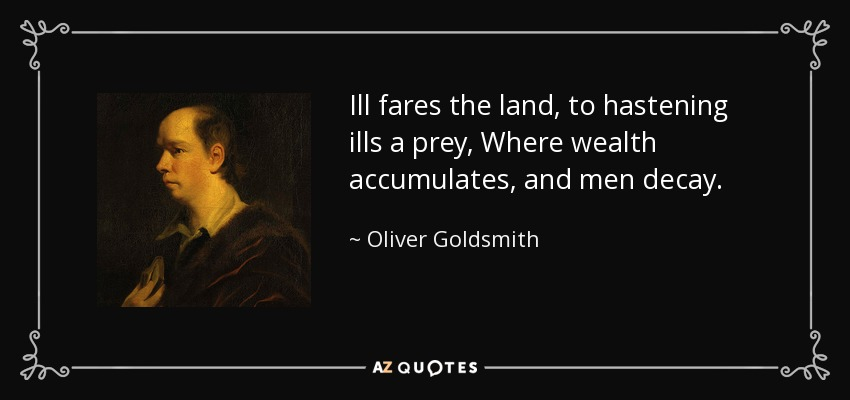 Ill fares the land, to hastening ills a prey, Where wealth accumulates, and men decay. - Oliver Goldsmith