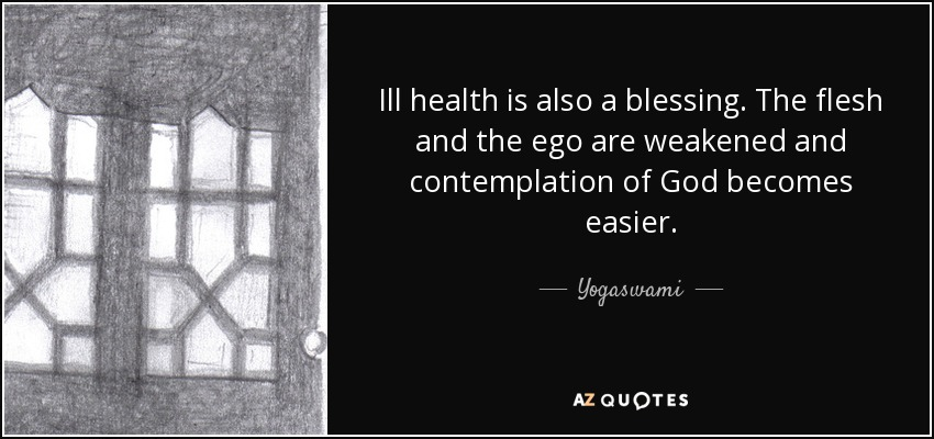 Ill health is also a blessing. The flesh and the ego are weakened and contemplation of God becomes easier. - Yogaswami