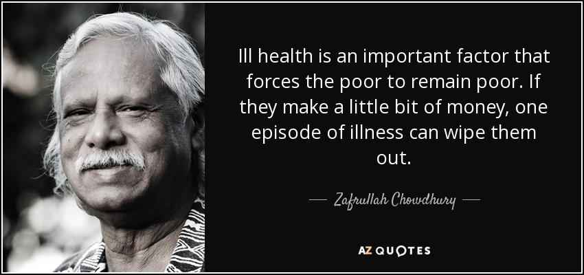 Ill health is an important factor that forces the poor to remain poor. If they make a little bit of money, one episode of illness can wipe them out. - Zafrullah Chowdhury