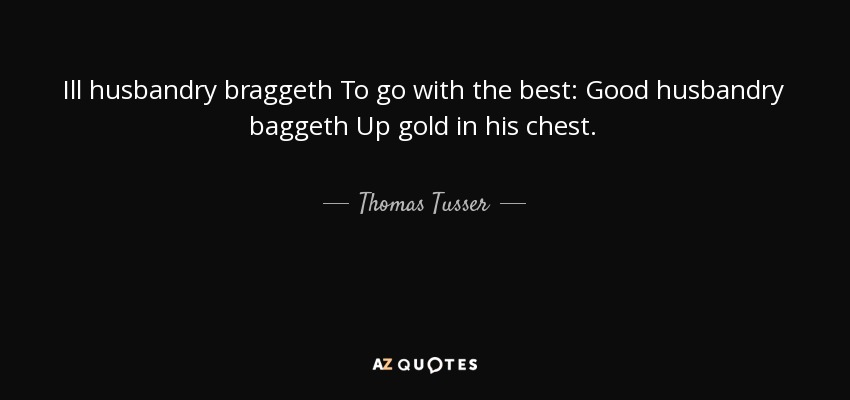 Ill husbandry braggeth To go with the best: Good husbandry baggeth Up gold in his chest. - Thomas Tusser