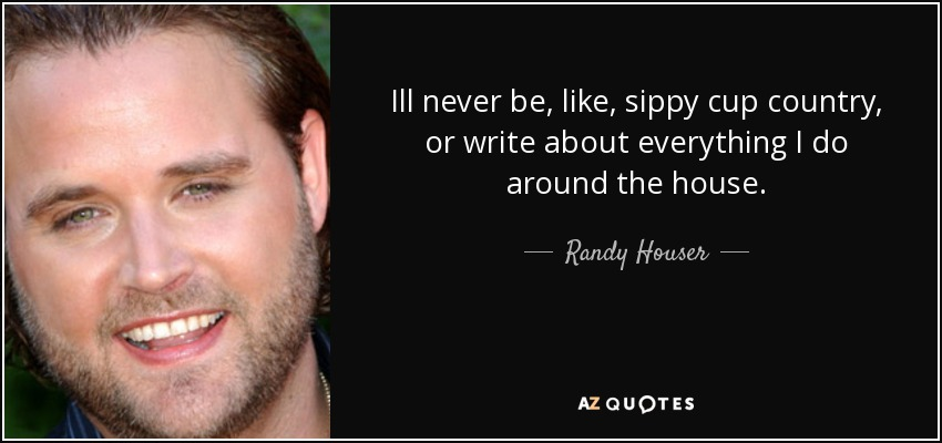 Ill never be, like, sippy cup country, or write about everything I do around the house. - Randy Houser