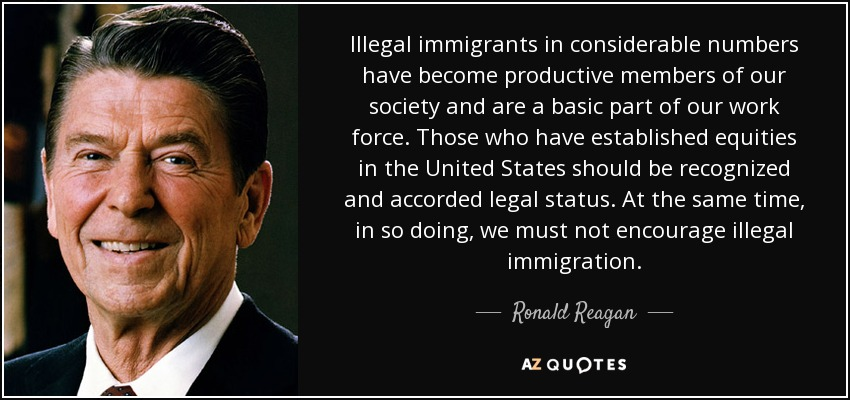 Illegal immigrants in considerable numbers have become productive members of our society and are a basic part of our work force. Those who have established equities in the United States should be recognized and accorded legal status. At the same time, in so doing, we must not encourage illegal immigration. - Ronald Reagan
