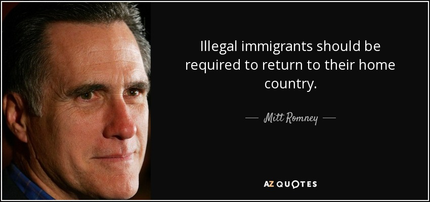 Illegal immigrants should be required to return to their home country. - Mitt Romney