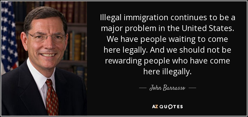 Illegal immigration continues to be a major problem in the United States. We have people waiting to come here legally. And we should not be rewarding people who have come here illegally. - John Barrasso
