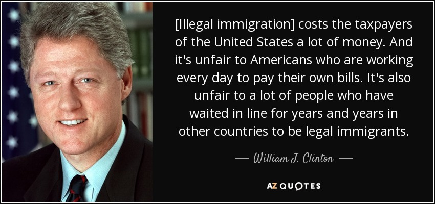 [Illegal immigration] costs the taxpayers of the United States a lot of money. And it's unfair to Americans who are working every day to pay their own bills. It's also unfair to a lot of people who have waited in line for years and years in other countries to be legal immigrants. - William J. Clinton
