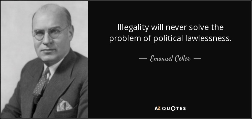 Illegality will never solve the problem of political lawlessness. - Emanuel Celler