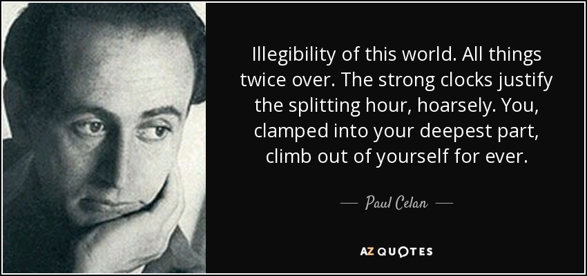 Illegibility of this world. All things twice over. The strong clocks justify the splitting hour, hoarsely. You , clamped into your deepest part, climb out of yourself for ever. - Paul Celan