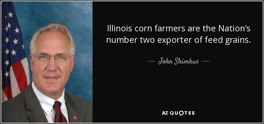 Illinois corn farmers are the Nation's number two exporter of feed grains. - John Shimkus