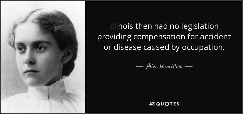 Illinois then had no legislation providing compensation for accident or disease caused by occupation. - Alice Hamilton