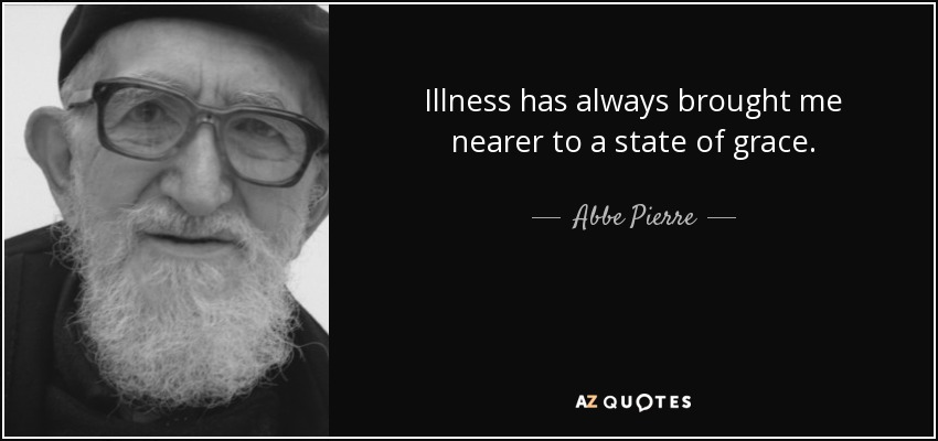 Illness has always brought me nearer to a state of grace. - Abbe Pierre