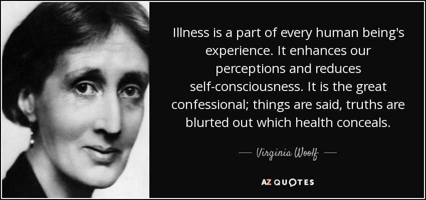 Illness is a part of every human being's experience. It enhances our perceptions and reduces self-consciousness. It is the great confessional; things are said, truths are blurted out which health conceals. - Virginia Woolf