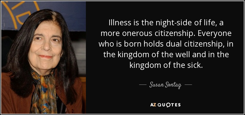Illness is the night-side of life, a more onerous citizenship. Everyone who is born holds dual citizenship, in the kingdom of the well and in the kingdom of the sick. - Susan Sontag