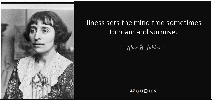 Illness sets the mind free sometimes to roam and surmise. - Alice B. Toklas