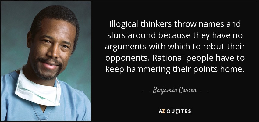 Illogical thinkers throw names and slurs around because they have no arguments with which to rebut their opponents. Rational people have to keep hammering their points home. - Benjamin Carson