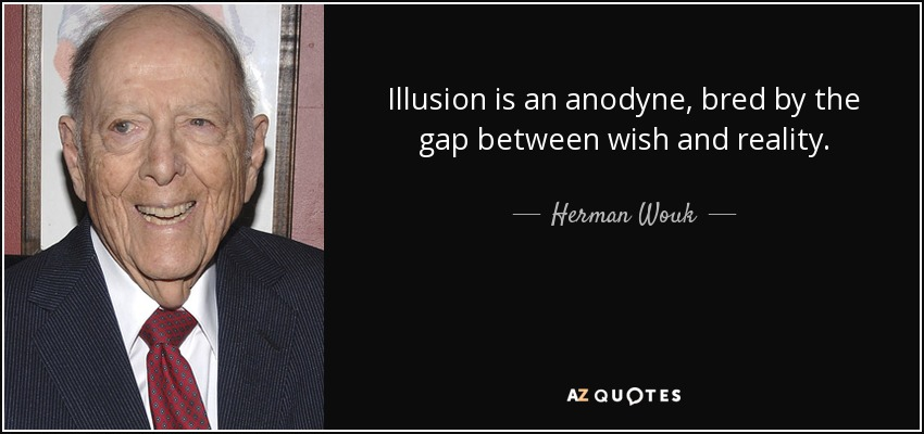 Illusion is an anodyne, bred by the gap between wish and reality. - Herman Wouk