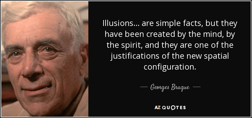 Illusions... are simple facts, but they have been created by the mind, by the spirit, and they are one of the justifications of the new spatial configuration. - Georges Braque