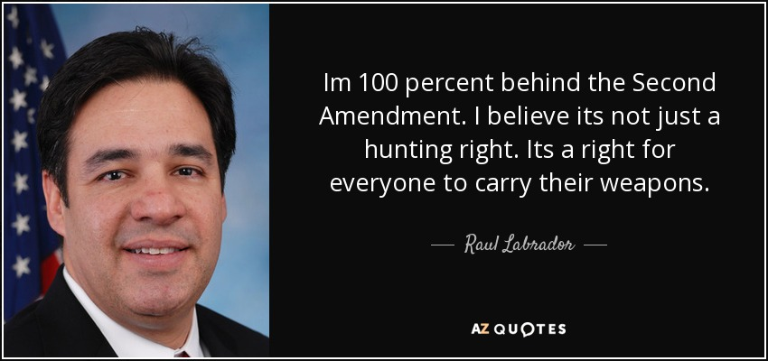 Im 100 percent behind the Second Amendment. I believe its not just a hunting right. Its a right for everyone to carry their weapons. - Raul Labrador