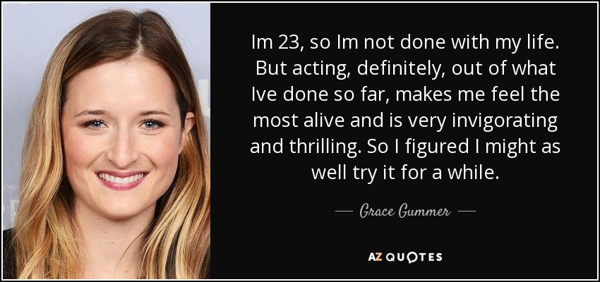 Im 23, so Im not done with my life. But acting, definitely, out of what Ive done so far, makes me feel the most alive and is very invigorating and thrilling. So I figured I might as well try it for a while. - Grace Gummer