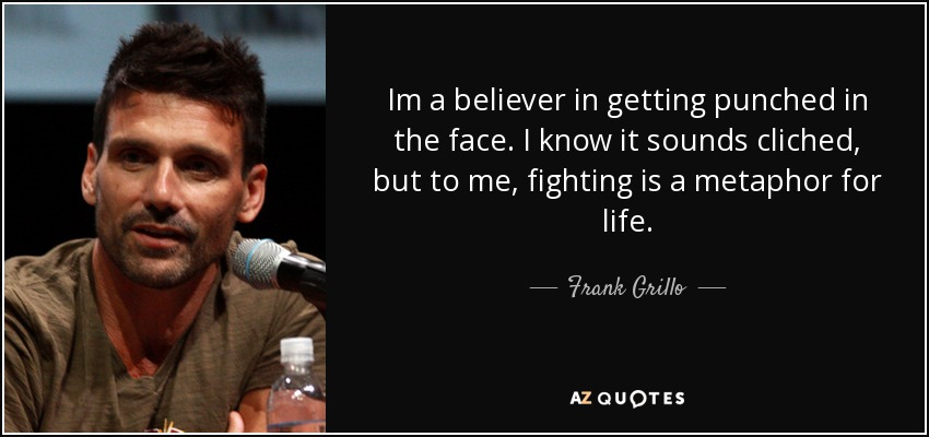 Im a believer in getting punched in the face. I know it sounds cliched, but to me, fighting is a metaphor for life. - Frank Grillo