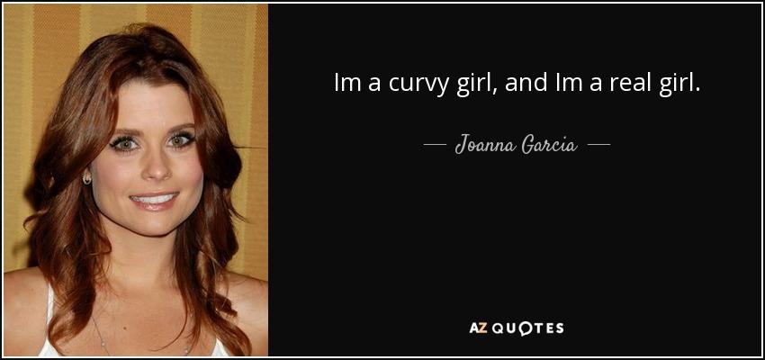 Im a curvy girl, and Im a real girl. - Joanna Garcia