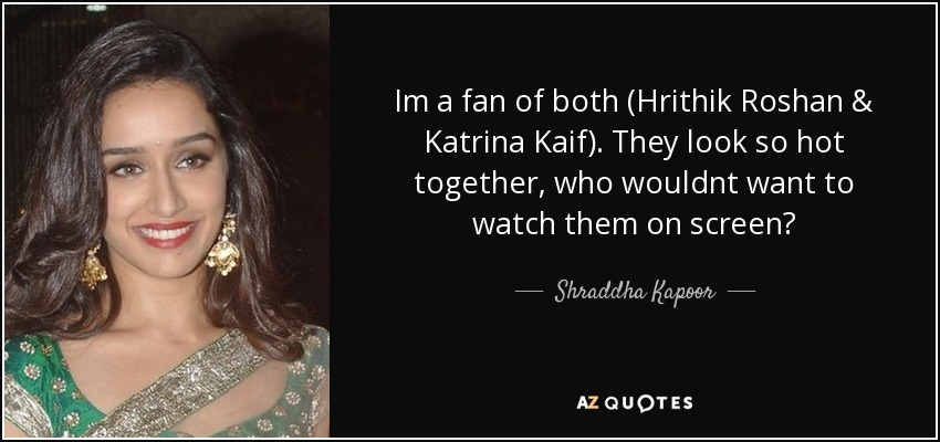 Im a fan of both (Hrithik Roshan & Katrina Kaif). They look so hot together, who wouldnt want to watch them on screen? - Shraddha Kapoor