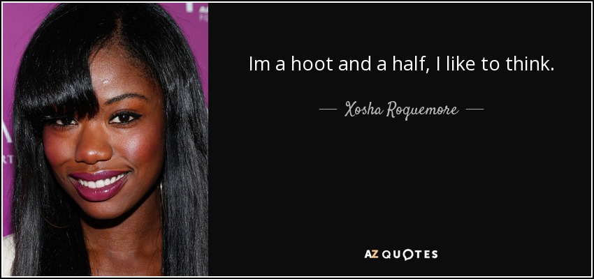 Im a hoot and a half, I like to think. - Xosha Roquemore