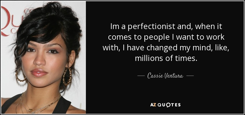 Im a perfectionist and, when it comes to people I want to work with, I have changed my mind, like, millions of times. - Cassie Ventura