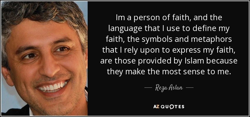 Im a person of faith, and the language that I use to define my faith, the symbols and metaphors that I rely upon to express my faith, are those provided by Islam because they make the most sense to me. - Reza Aslan