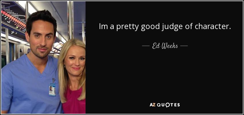 Im a pretty good judge of character. - Ed Weeks