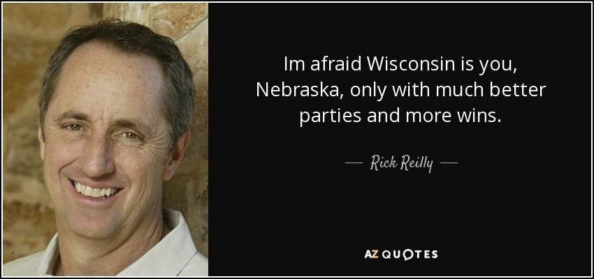 Im afraid Wisconsin is you, Nebraska, only with much better parties and more wins. - Rick Reilly
