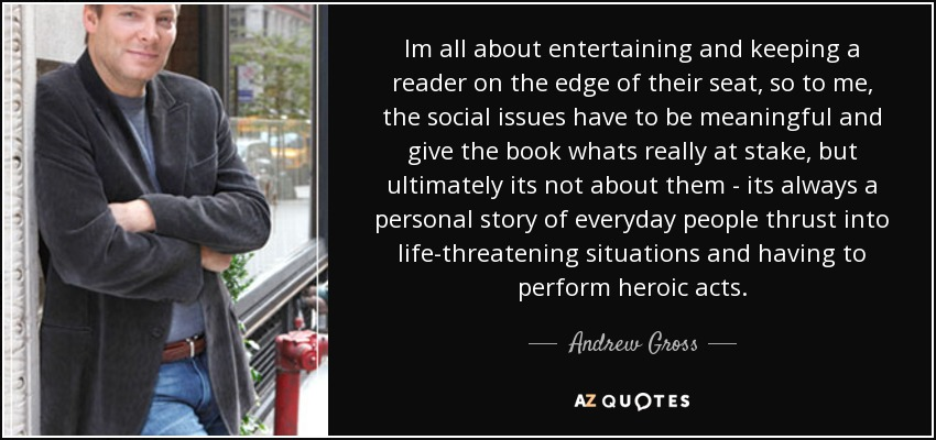 Im all about entertaining and keeping a reader on the edge of their seat, so to me, the social issues have to be meaningful and give the book whats really at stake, but ultimately its not about them - its always a personal story of everyday people thrust into life-threatening situations and having to perform heroic acts. - Andrew Gross